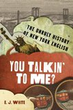 You Talkin' To Me?: The Unruly History of New York English
