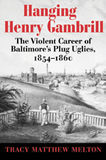 Hanging Henry Gambrill: The Violent Career of Baltimore's Plug Uglies, 1854-1860