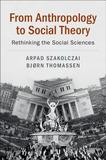 From Anthropology to Social Theory: Rethinking the Social Sciences