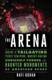 The Arena - Inside the Tailgating, Ticket-Scalping, Mascot-Racing, Dubiously Funded, and Possibly Haunted Monuments of American Sport: Inside the Tailgating, Ticket-Scalping, Mascot-Racing, Dubiously Funded, and Possibly Haunted Monuments of American Sp
