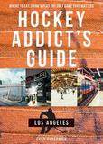 Hockey Addict`s Guide Los Angeles ? Where to Eat, Drink & Play the Only Game that Matters