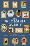 The Philosopher Queens: The Lives and Legacies of Philosophy's Unsung Women