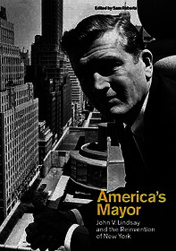 America's Mayor: John V. Lindsay and the Reinvention of New York