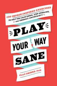 Play Your Way Sane: 120 Improv-Inspired Exercises to Help You Calm Down, Stop Spiraling, and Embrace Uncertainty